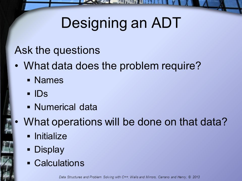 Designing an ADT Ask the questions What data does the problem require