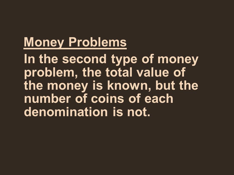Money Problems In the second type of money problem, the total value of the money is known, but the number of coins of each denomination is not.