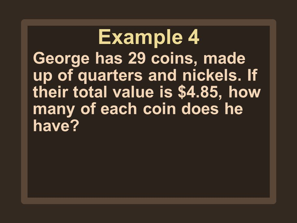 Example 4 George has 29 coins, made up of quarters and nickels.