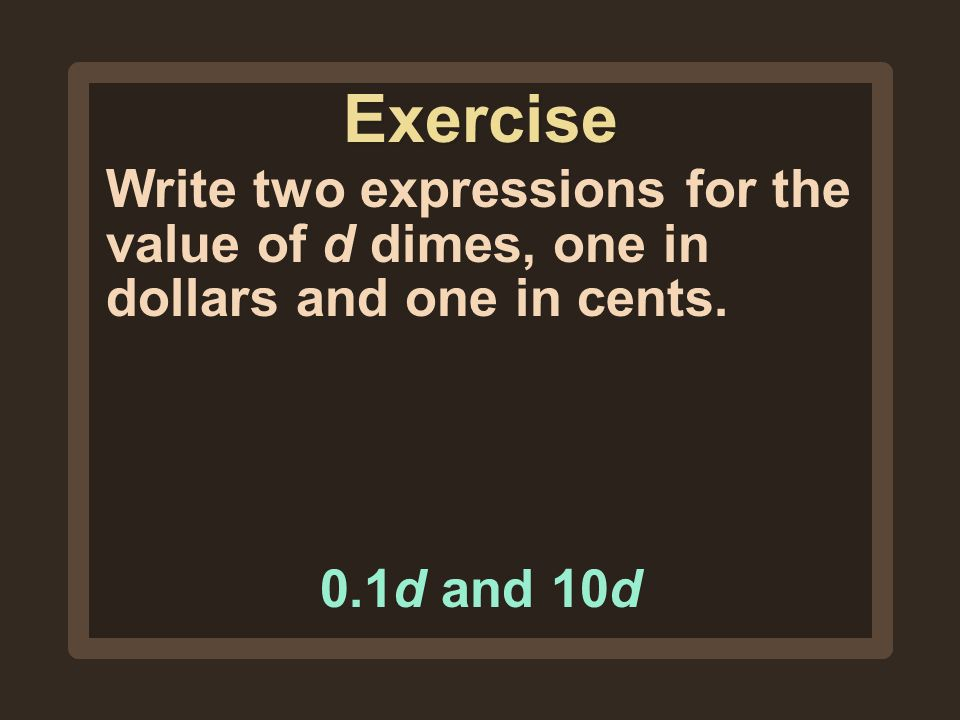 Exercise Write two expressions for the value of d dimes, one in dollars and one in cents.