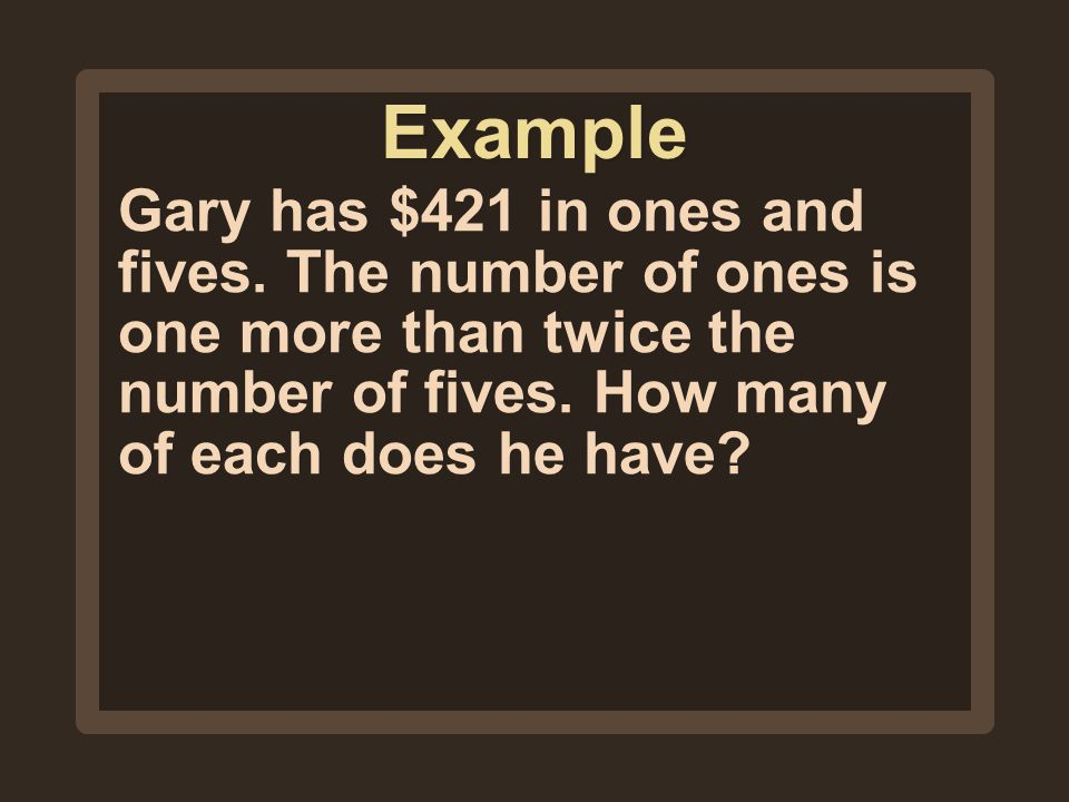 Example Gary has $421 in ones and fives.