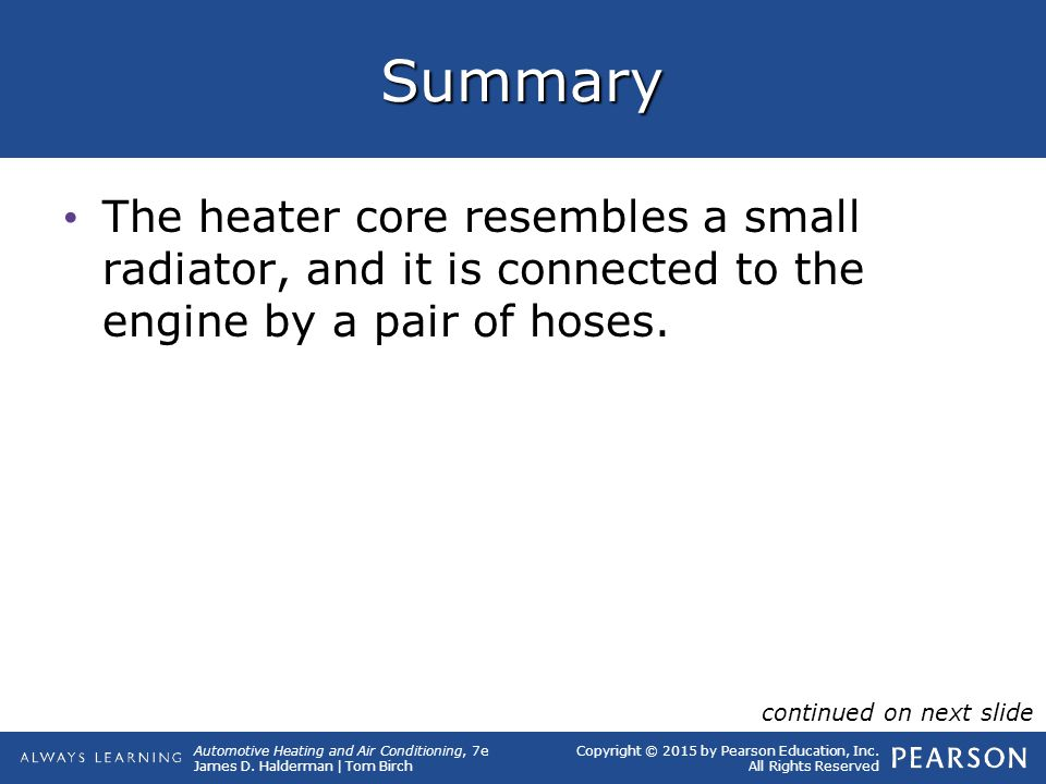 Summary The heater core resembles a small radiator, and it is connected to the engine by a pair of hoses.