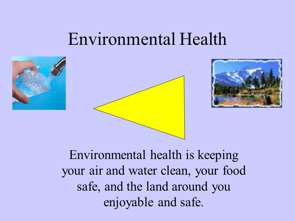 Environmental Health Environmental health is keeping your air and water clean, your food safe, and the land around you enjoyable and safe.