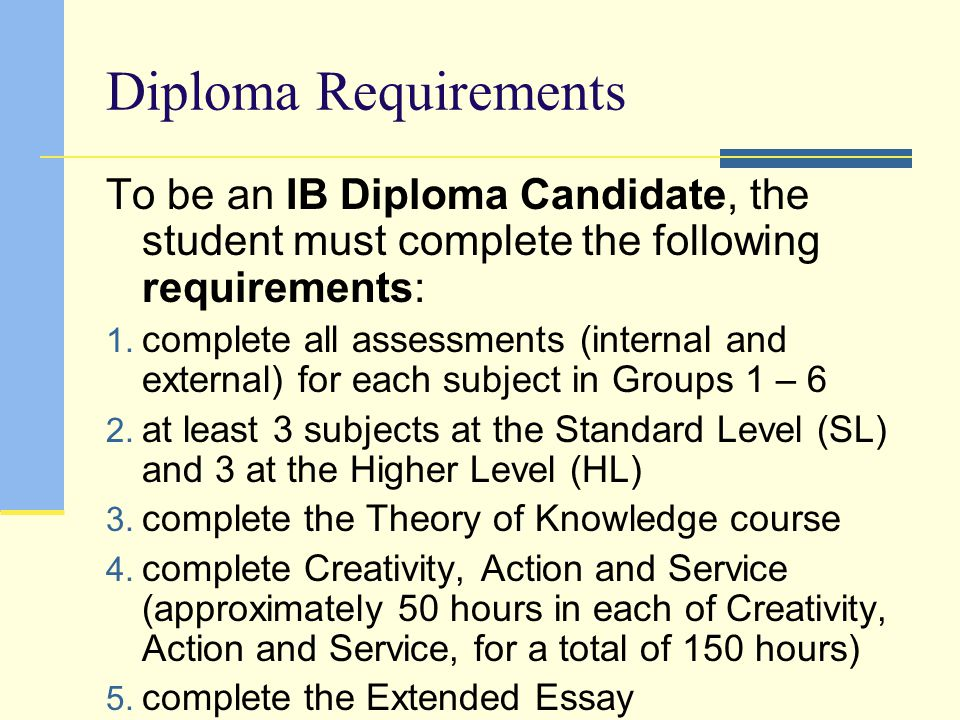 Diploma Requirements To be an IB Diploma Candidate, the student must complete the following requirements: