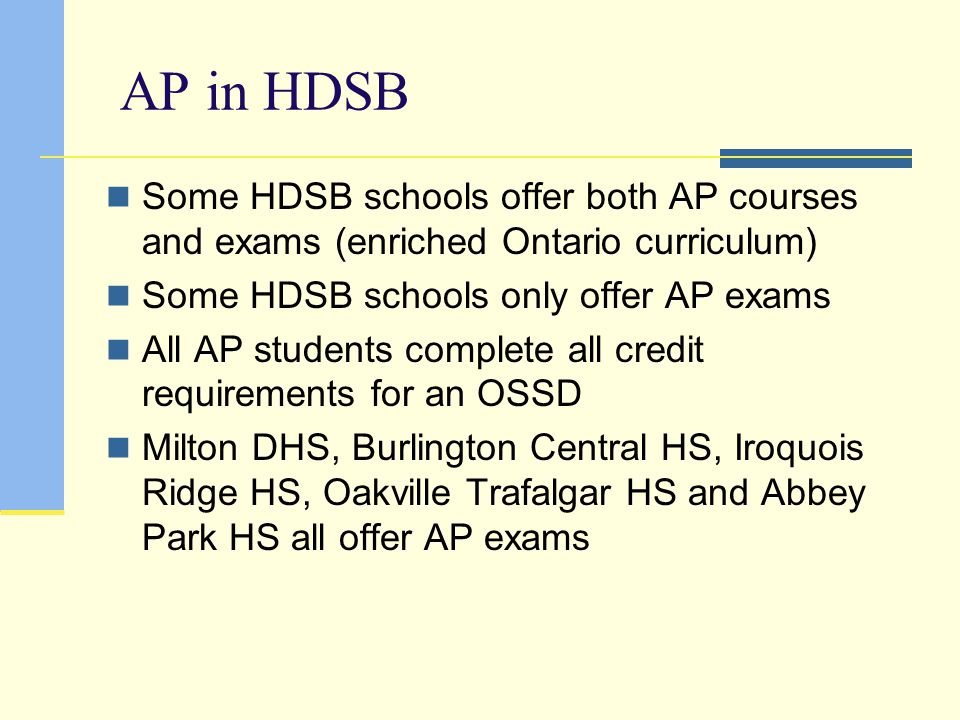 AP in HDSB Some HDSB schools offer both AP courses and exams (enriched Ontario curriculum) Some HDSB schools only offer AP exams.