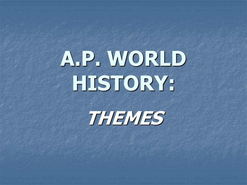 A.P. WORLD HISTORY: THEMES