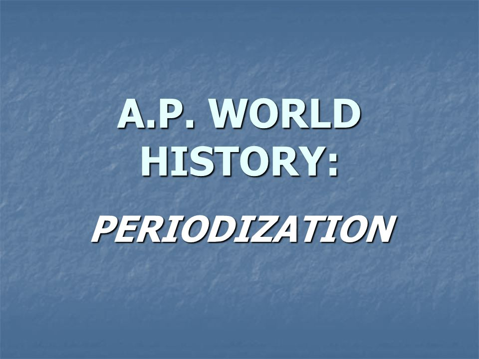 A.P. WORLD HISTORY: PERIODIZATION
