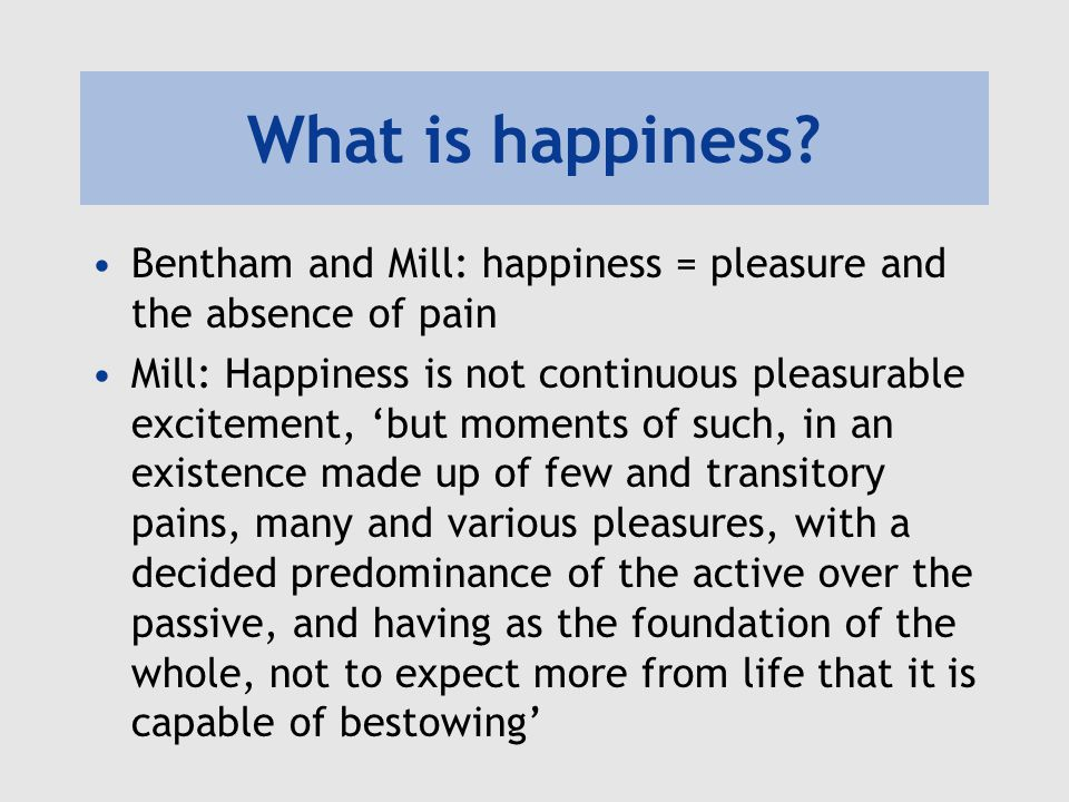 What is happiness Bentham and Mill: happiness = pleasure and the absence of  pain.