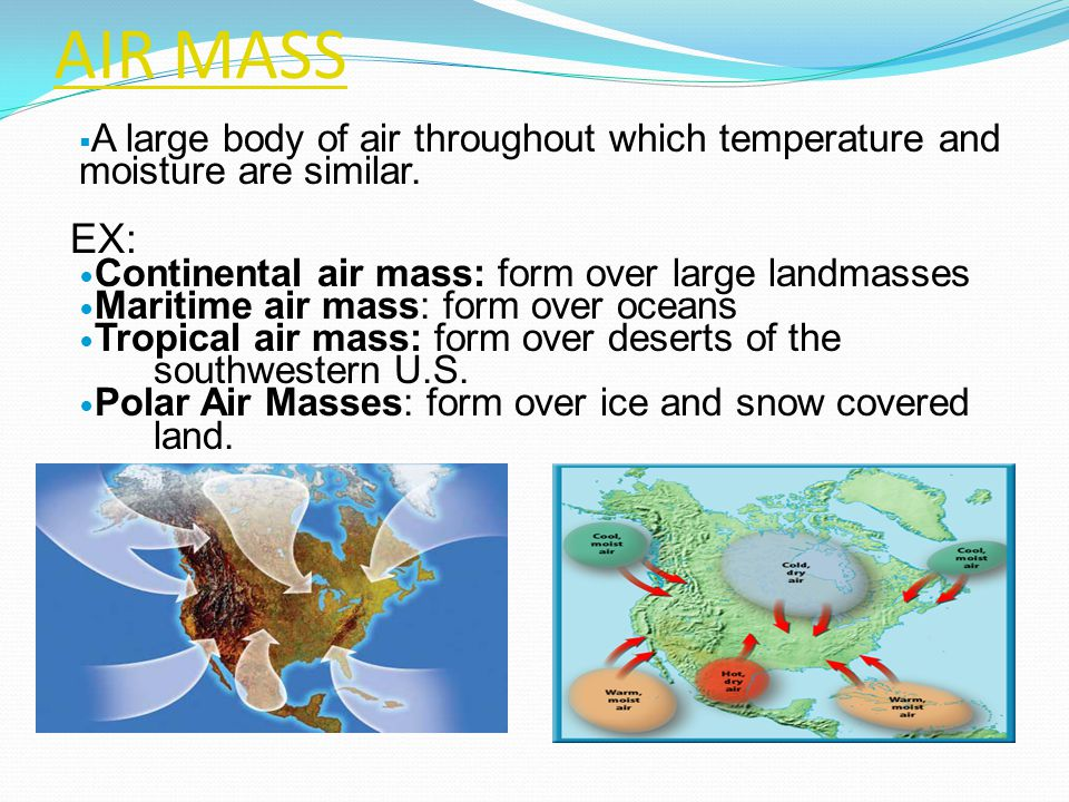 AIR MASS A large body of air throughout which temperature and moisture are similar. EX: Continental air mass: form over large landmasses.