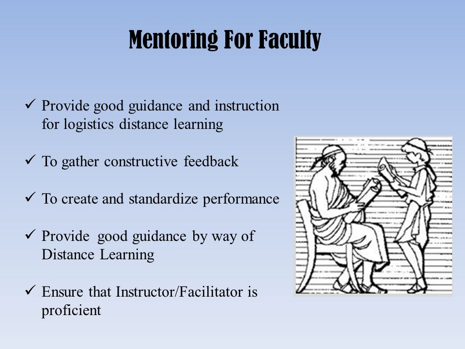 Mentoring For Faculty Provide good guidance and instruction for logistics distance learning. To gather constructive feedback.