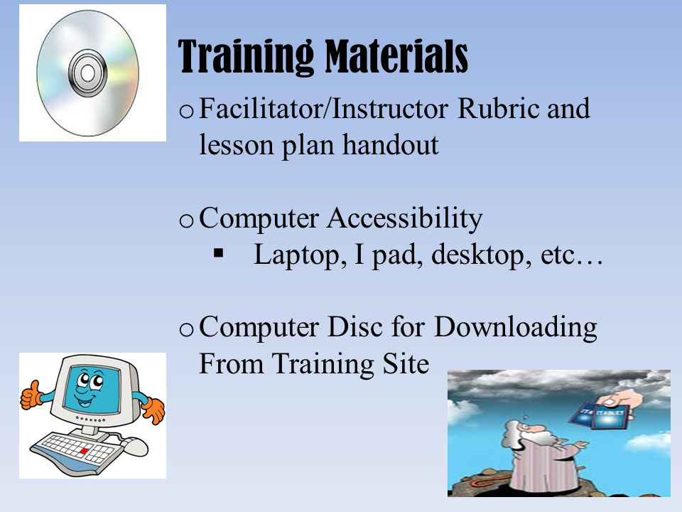Training Materials Facilitator/Instructor Rubric and lesson plan handout. Computer Accessibility. Laptop, I pad, desktop, etc…