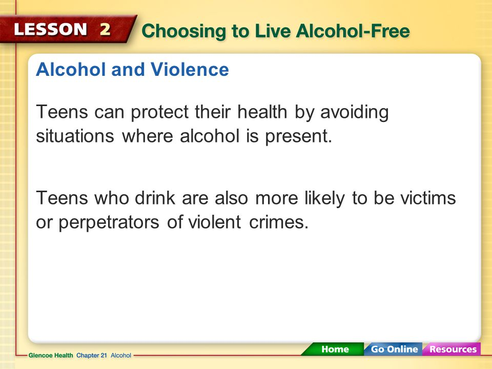 Alcohol and Violence Teens can protect their health by avoiding situations where alcohol is present.