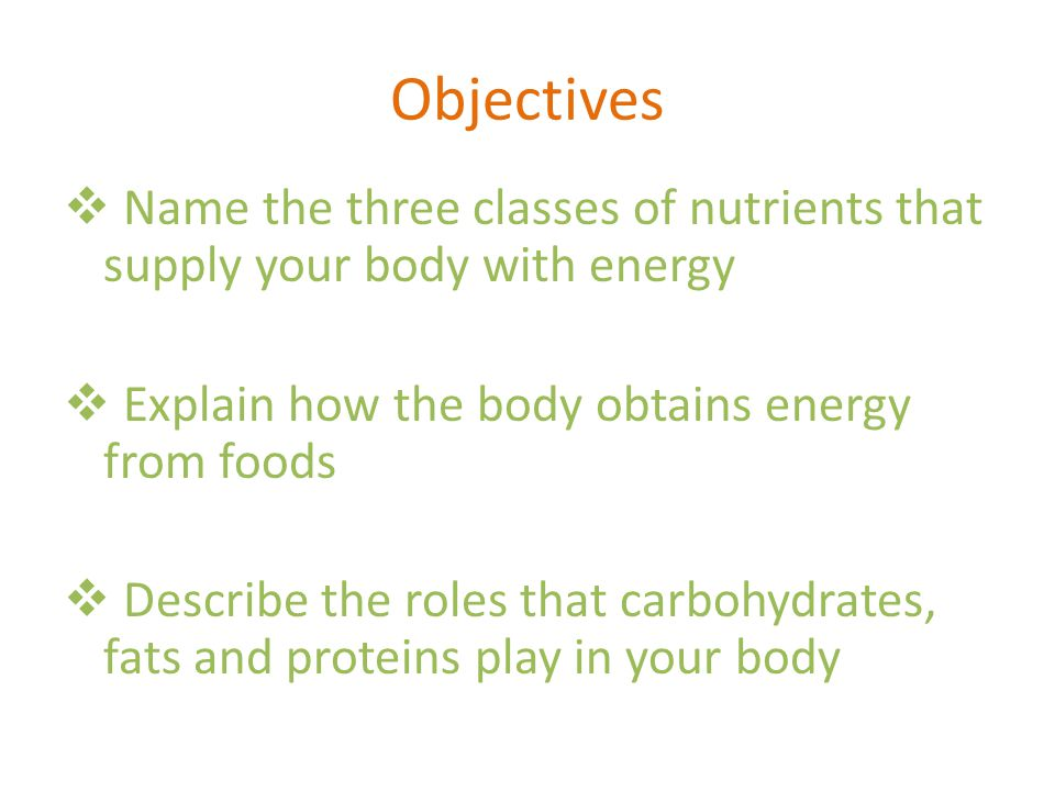 Objectives Name the three classes of nutrients that supply your body with energy. Explain how the body obtains energy from foods.