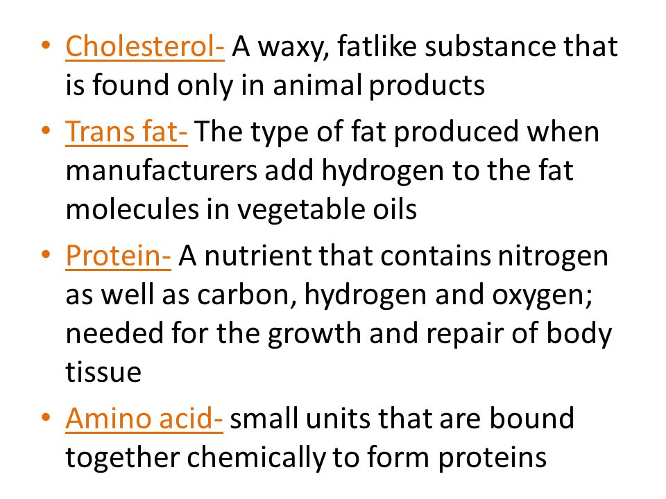Cholesterol- A waxy, fatlike substance that is found only in animal products
