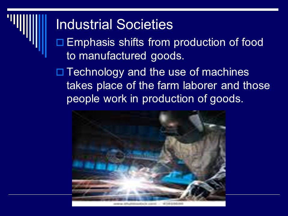 Industrial Societies Emphasis shifts from production of food to manufactured goods.