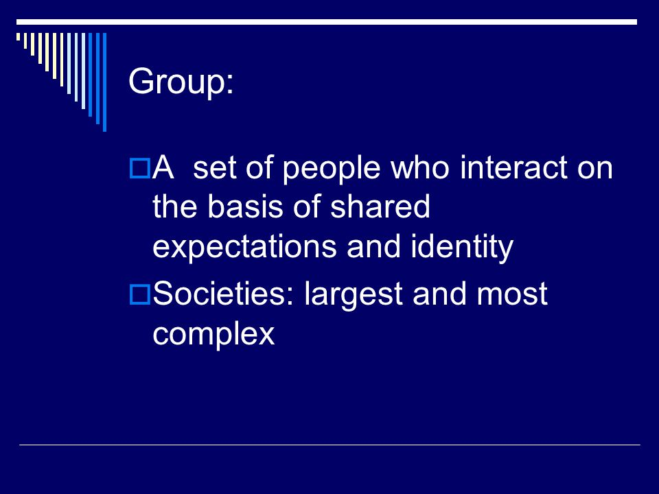 Group: A set of people who interact on the basis of shared expectations and identity.