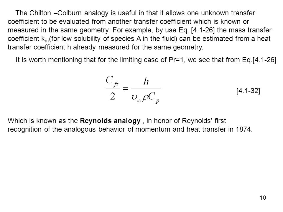 The Chilton –Colburn analogy is useful in that it allows one unknown transfer coefficient to be evaluated from another transfer coefficient which is known or measured in the same geometry. For example, by use Eq. [4.1-26] the mass transfer coefficient km(for low solubility of species A in the fluid) can be estimated from a heat transfer coefficient h already measured for the same geometry.
