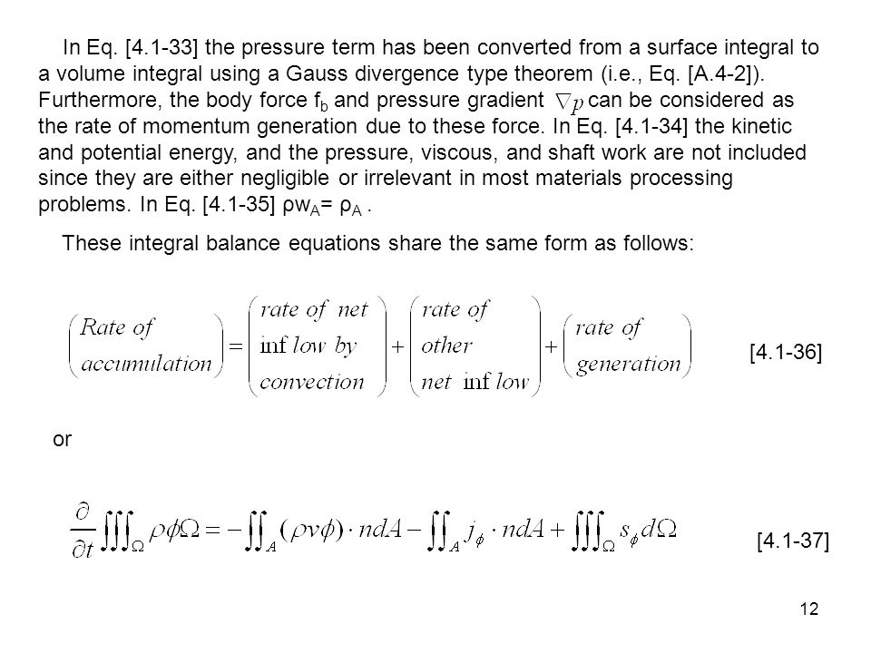 In Eq. [4.1-33] the pressure term has been converted from a surface integral to a volume integral using a Gauss divergence type theorem (i.e., Eq. [A.4-2]). Furthermore, the body force fb and pressure gradient can be considered as the rate of momentum generation due to these force. In Eq. [4.1-34] the kinetic and potential energy, and the pressure, viscous, and shaft work are not included since they are either negligible or irrelevant in most materials processing problems. In Eq. [4.1-35] ρwA= ρA .