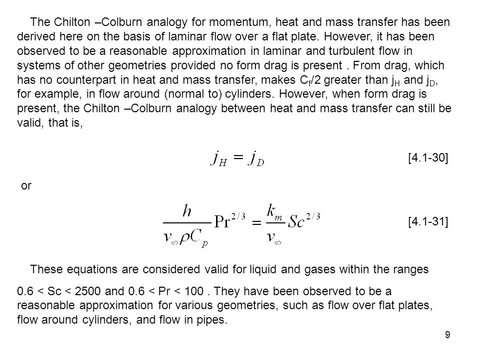 The Chilton –Colburn analogy for momentum, heat and mass transfer has been derived here on the basis of laminar flow over a flat plate. However, it has been observed to be a reasonable approximation in laminar and turbulent flow in systems of other geometries provided no form drag is present . From drag, which has no counterpart in heat and mass transfer, makes Cf/2 greater than jH and jD, for example, in flow around (normal to) cylinders. However, when form drag is present, the Chilton –Colburn analogy between heat and mass transfer can still be valid, that is,