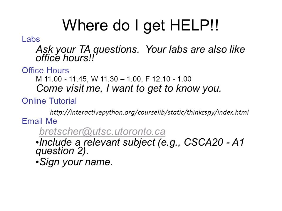 Where do I get HELP!! Labs. Ask your TA questions. Your labs are also like office hours!! Office Hours.