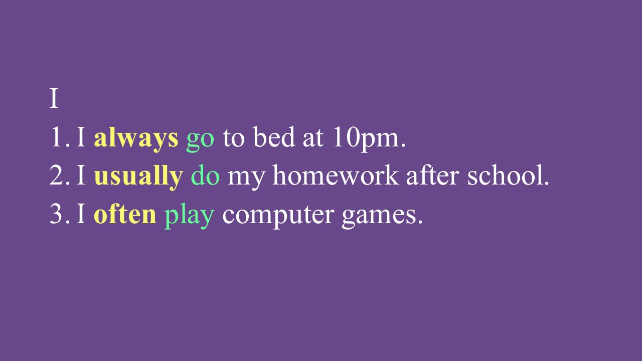 I I always go to bed at 10pm. I usually do my homework after school. I often play computer games.