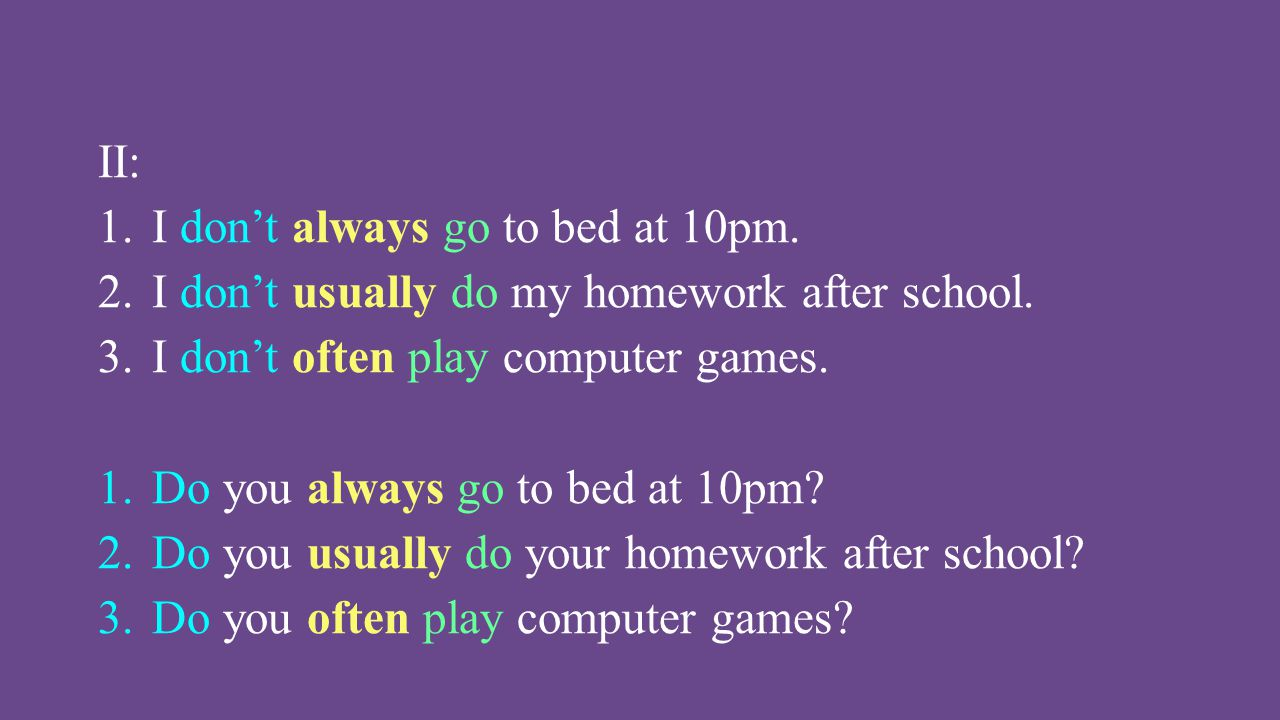 II: I don't always go to bed at 10pm. I don't usually do my homework after school. I don't often play computer games.