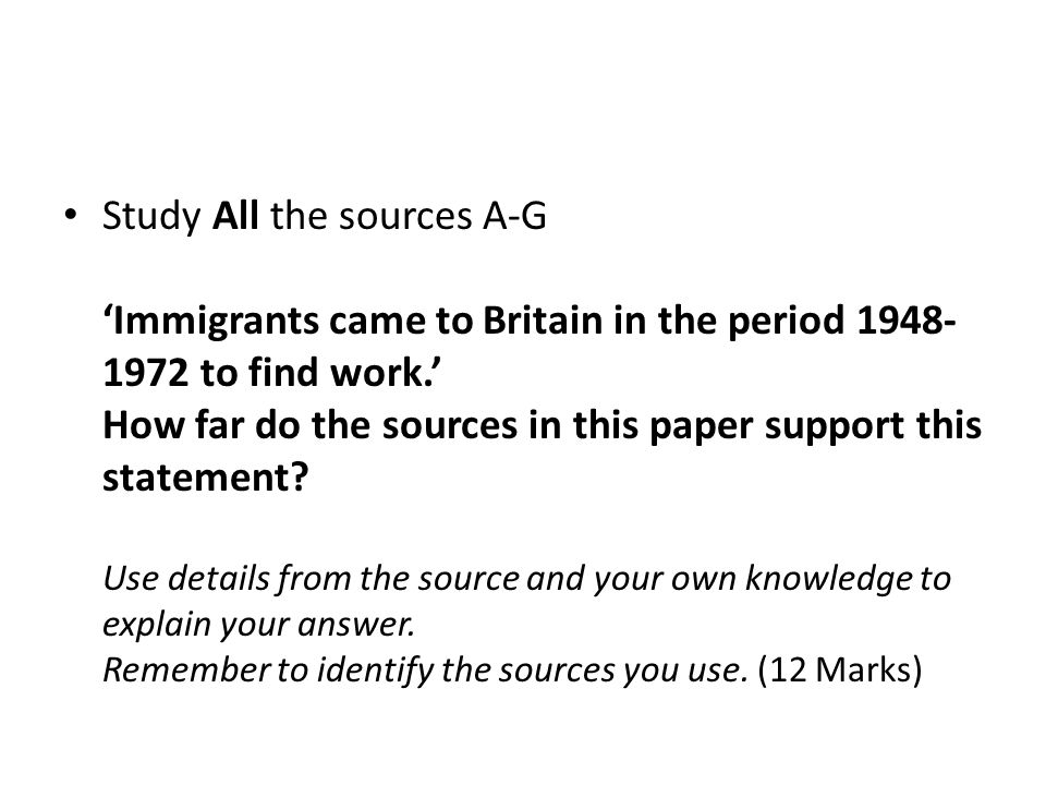 Study All the sources A-G 'Immigrants came to Britain in the period to find work.' How far do the sources in this paper support this statement.