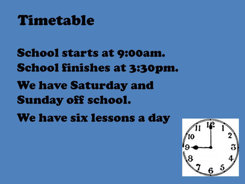 Timetable School starts at 9:00am. School finishes at 3:30pm.