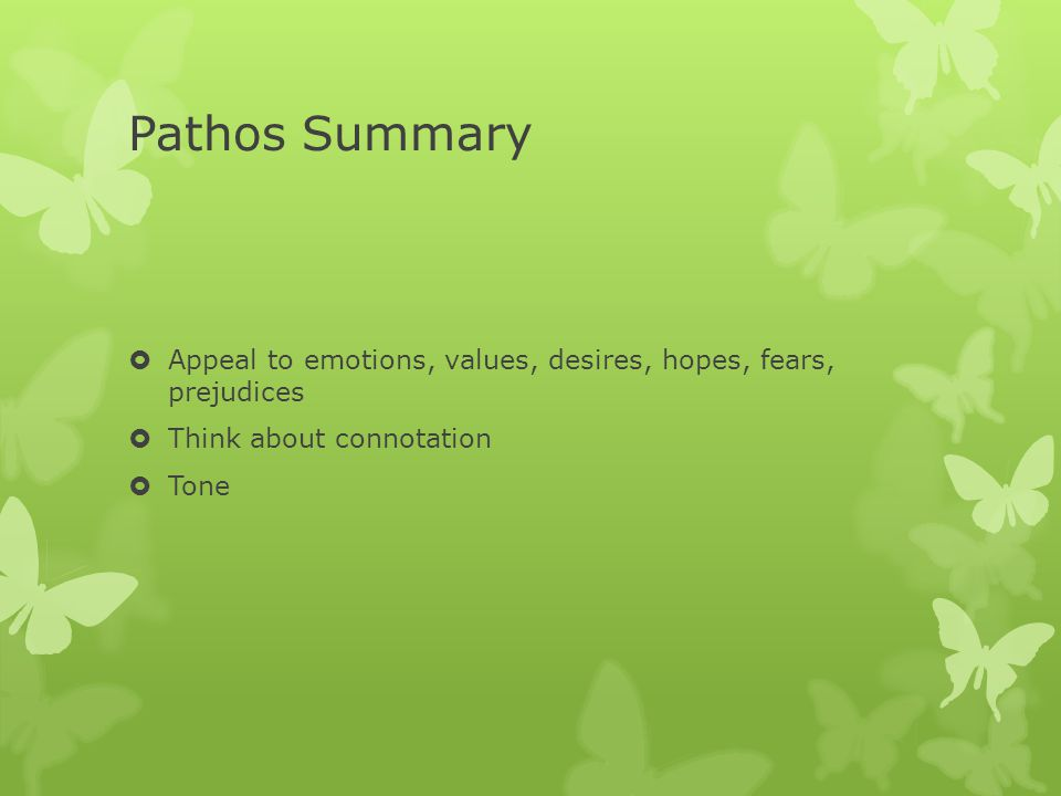 Pathos Summary Appeal to emotions, values, desires, hopes, fears, prejudices. Think about connotation.