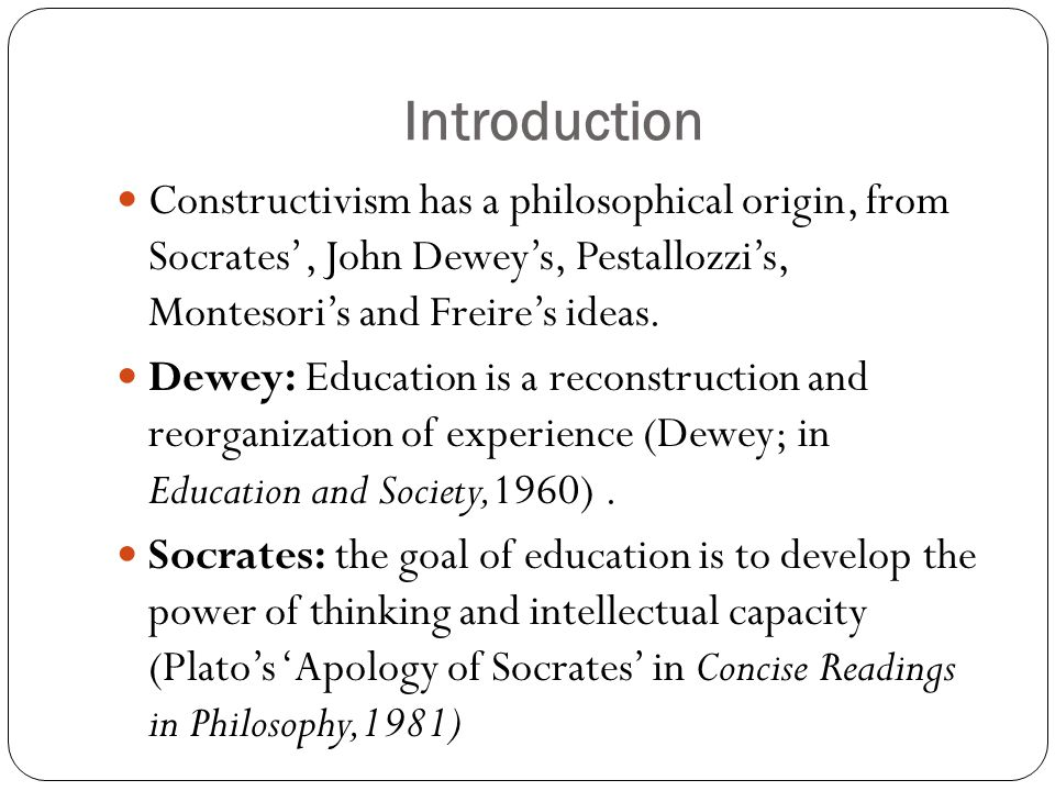Introduction Constructivism has a philosophical origin, from Socrates', John Dewey's, Pestallozzi's, Montesori's and Freire's ideas.