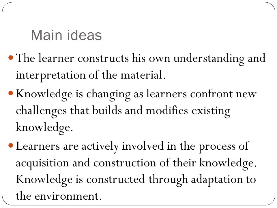 Main ideas The learner constructs his own understanding and interpretation of the material.