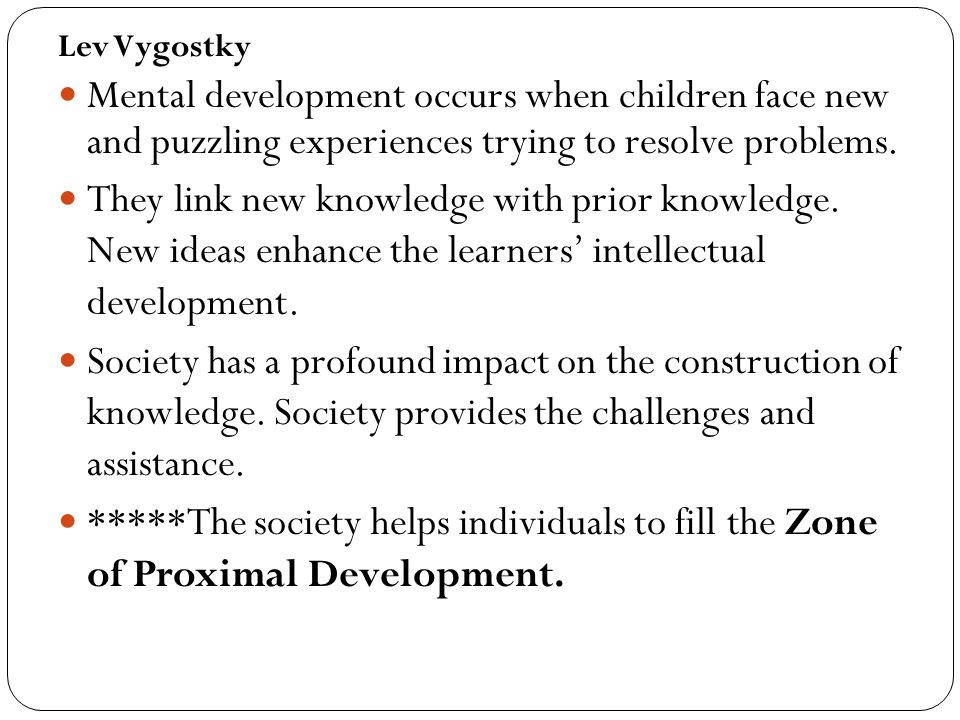 Lev Vygostky Mental development occurs when children face new and puzzling experiences trying to resolve problems.