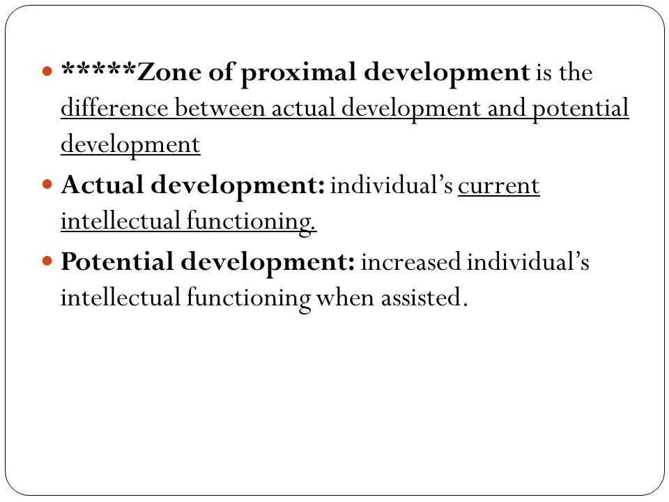 *****Zone of proximal development is the difference between actual development and potential development