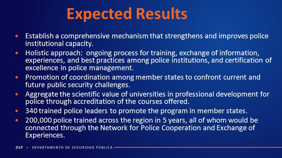 Expected Results Establish a comprehensive mechanism that strengthens and improves police institutional capacity.