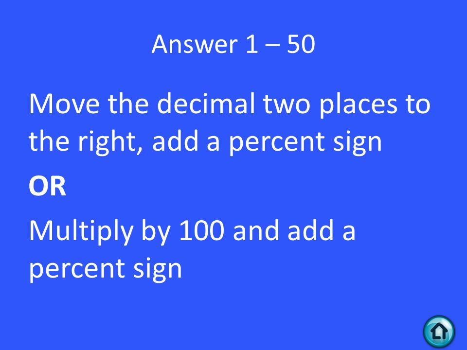 Answer 1 – 50 Move the decimal two places to the right, add a percent sign OR Multiply by 100 and add a percent sign