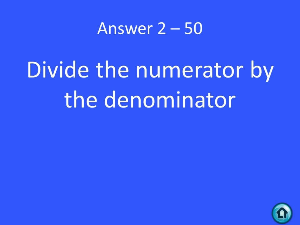 Divide the numerator by the denominator