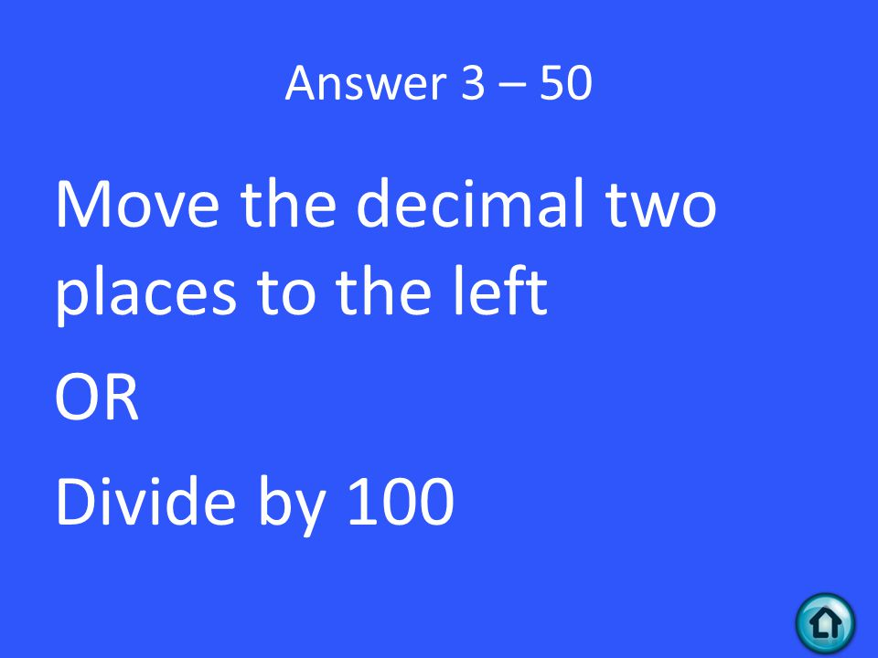 Move the decimal two places to the left OR Divide by 100
