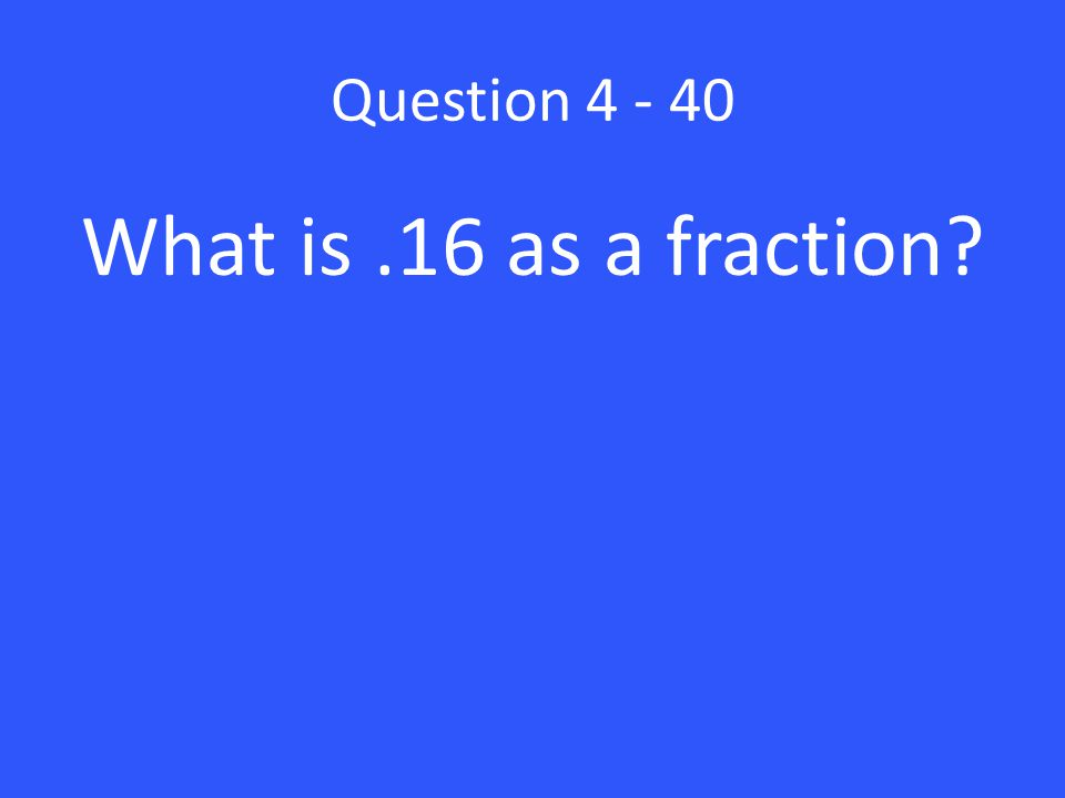 Question What is .16 as a fraction