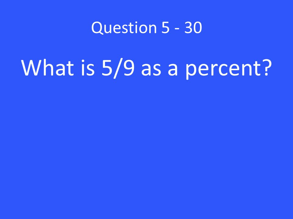 Question What is 5/9 as a percent