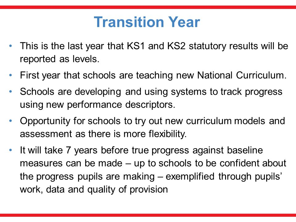 Transition Year This is the last year that KS1 and KS2 statutory results will be reported as levels.