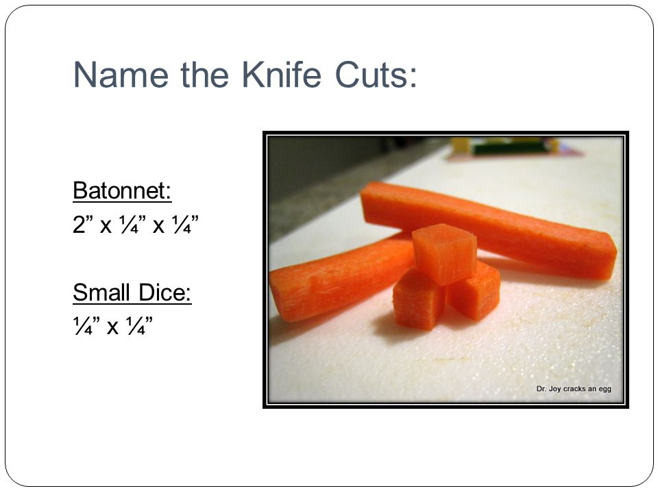 Name the Knife Cuts: Batonnet: 2 x ¼ x ¼ Small Dice: ¼ x ¼