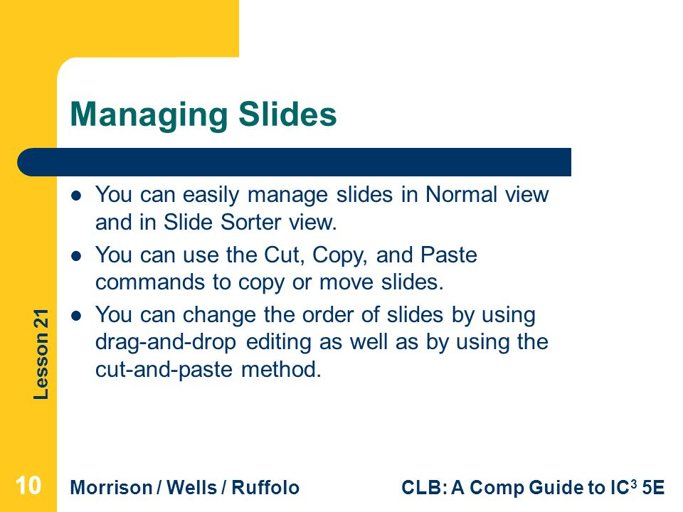 Managing Slides You can easily manage slides in Normal view and in Slide Sorter view.