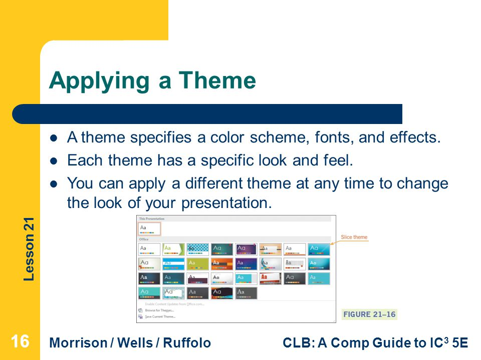 Applying a Theme A theme specifies a color scheme, fonts, and effects. Each theme has a specific look and feel.