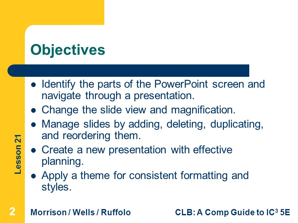 Objectives Identify the parts of the PowerPoint screen and navigate through a presentation. Change the slide view and magnification.