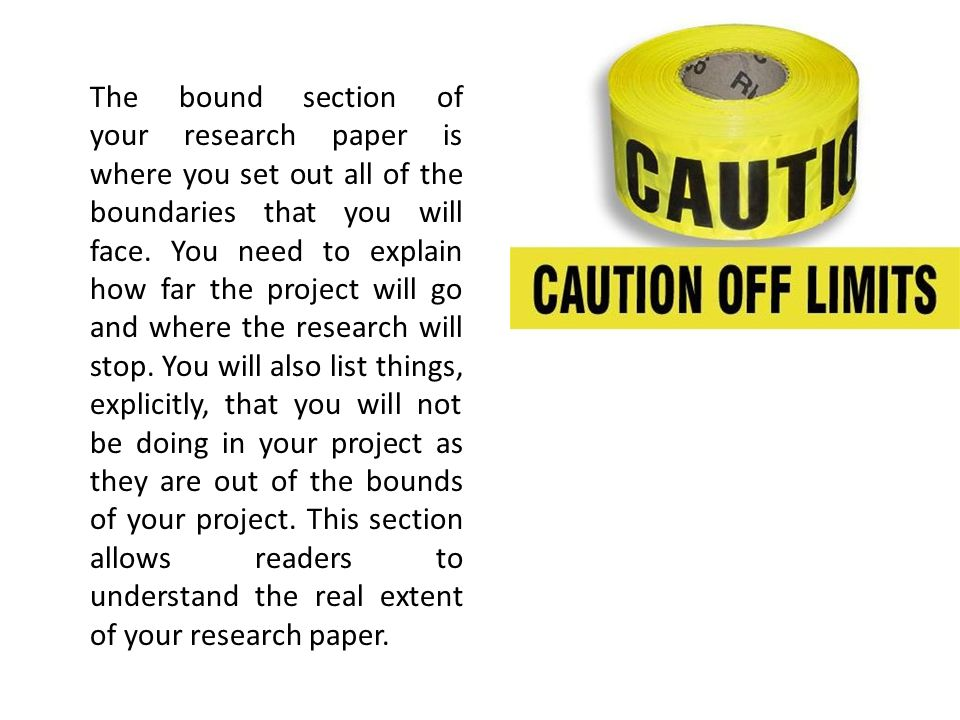 The bound section of your research paper is where you set out all of the boundaries that you will face.