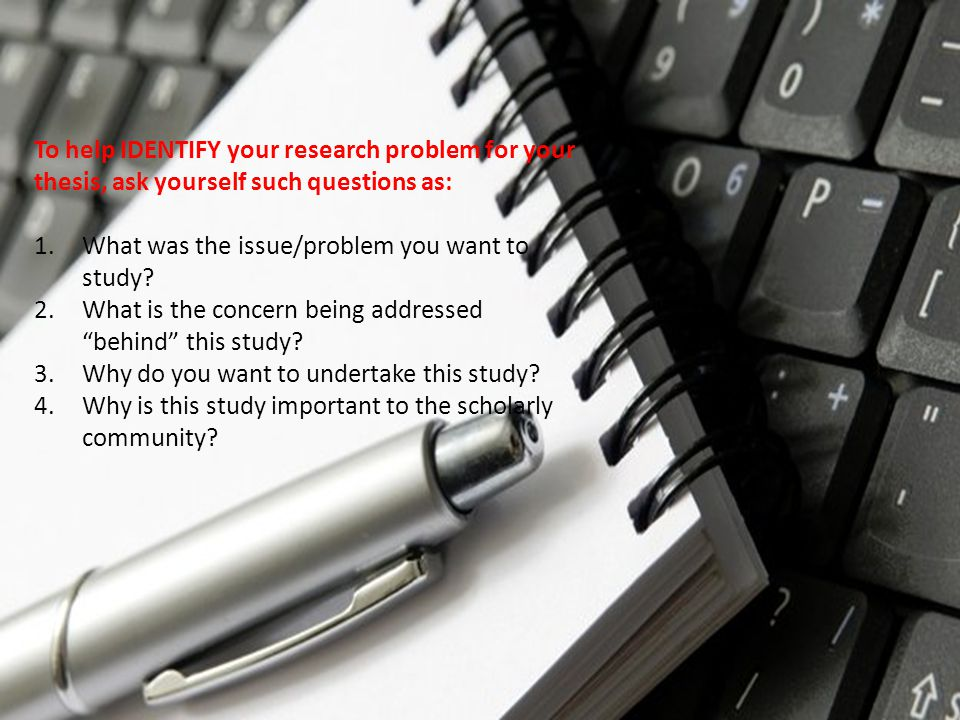 To help IDENTIFY your research problem for your thesis, ask yourself such questions as: