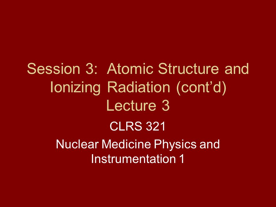 Session 3: Atomic Structure and Ionizing Radiation (cont'd) Lecture 3