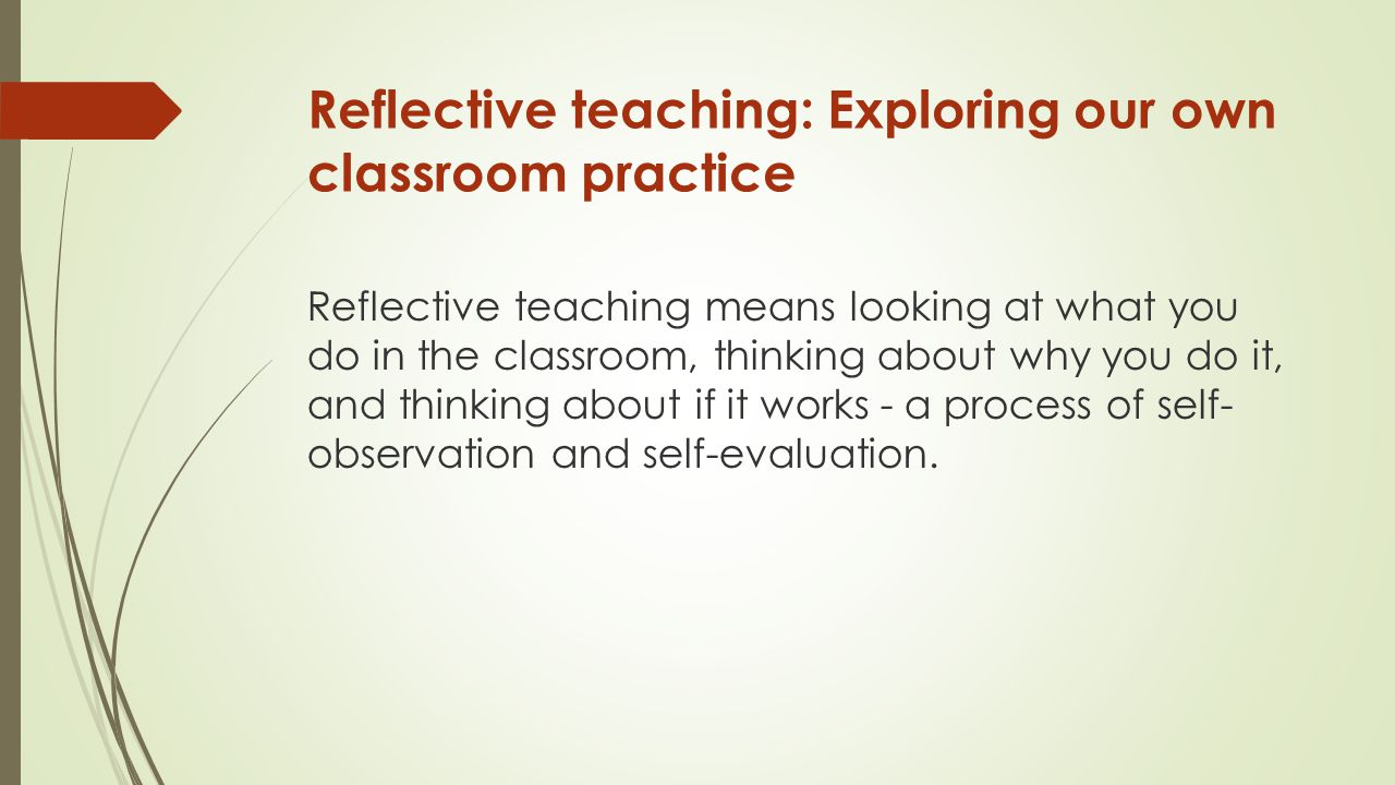 Reflective teaching: Exploring our own classroom practice