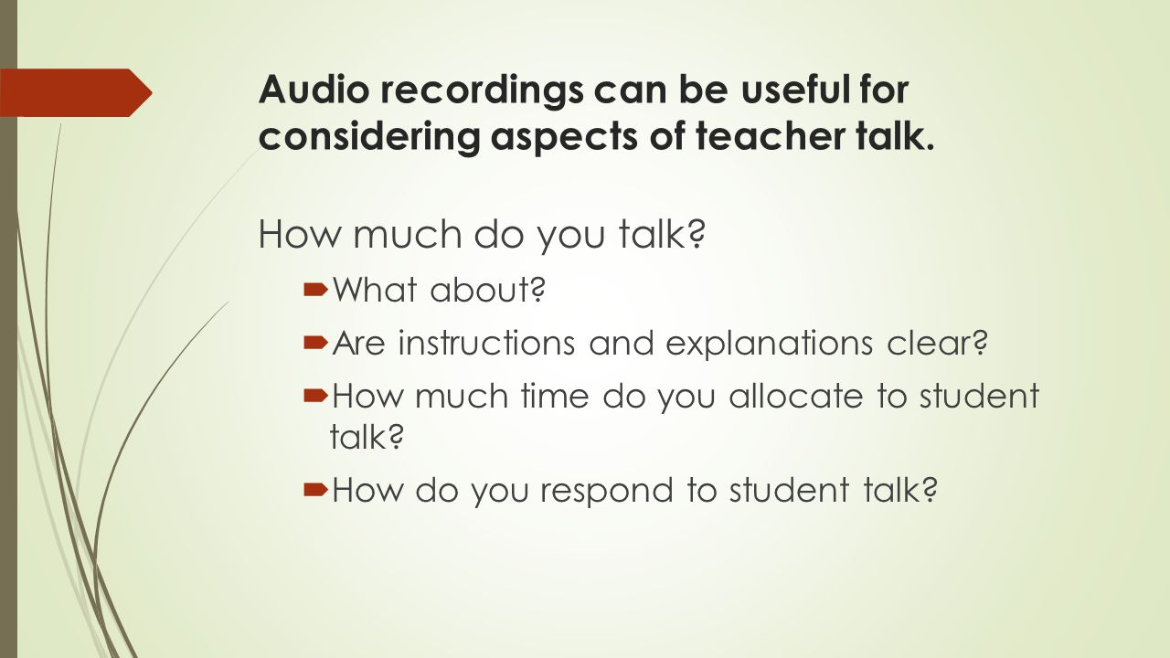 Audio recordings can be useful for considering aspects of teacher talk.