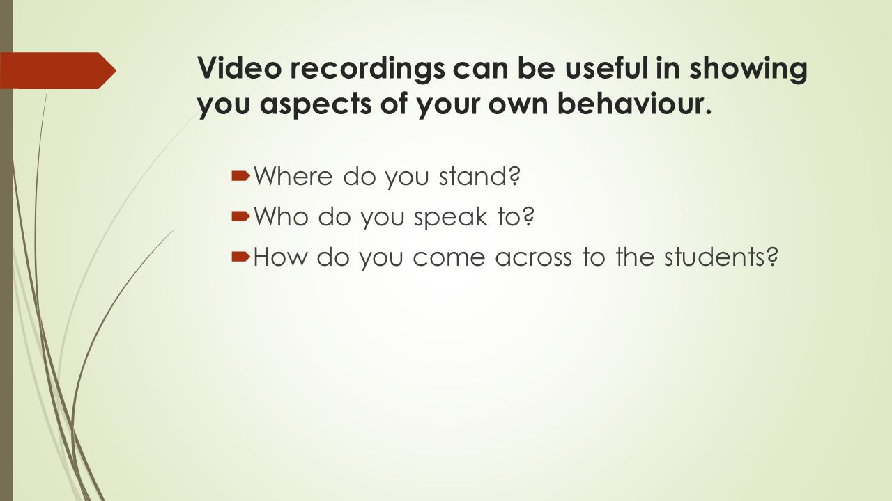 Video recordings can be useful in showing you aspects of your own behaviour.